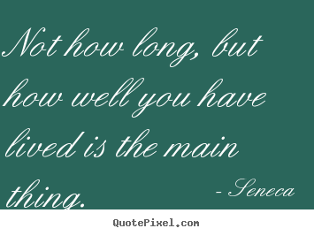 Life quote - Not how long, but how well you have lived is the main thing.