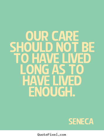 Make custom photo quotes about life - Our care should not be to have lived long as to have lived..