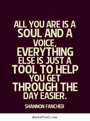 Shannon Fancher picture quotes - All you are is a soul and a voice, everything else is just a tool.. - Life quotes