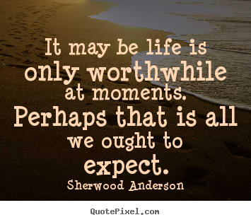 Life quotes - It may be life is only worthwhile at moments.  perhaps that is all we..