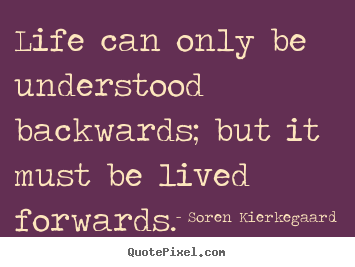 Soren Kierkegaard picture quotes - Life can only be understood backwards; but it must be lived forwards. - Life sayings