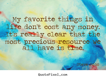 Design your own picture quote about life - My favorite things in life don't cost any money. it's really clear..