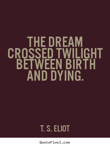 The dream crossed twilight between birth and dying. T. S. Eliot best life quote
