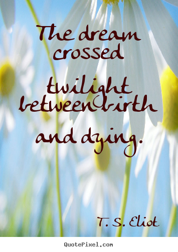 The dream crossed twilight between birth and dying. T. S. Eliot good life quotes