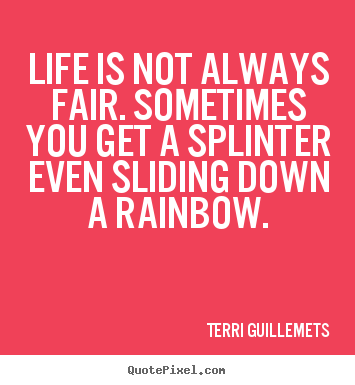 Terri Guillemets picture quotes - Life is not always fair. sometimes you get a splinter even sliding.. - Life sayings