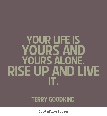 Your life is yours and yours alone. rise up and live it. Terry Goodkind popular life quote