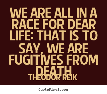 Make personalized picture quotes about life - We are all in a race for dear life: that is..