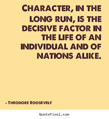 Theodore Roosevelt poster quotes - Character, in the long run, is the decisive factor in the.. - Life quotes