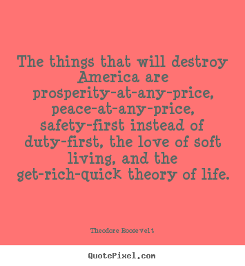 Diy picture quote about life - The things that will destroy america are prosperity-at-any-price,..