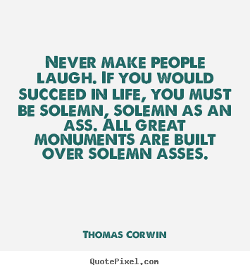 Life quote - Never make people laugh. if you would succeed in..