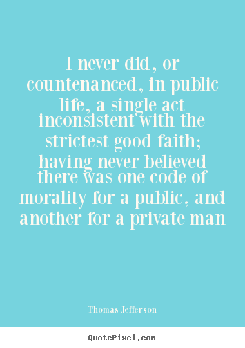 Thomas Jefferson picture quotes - I never did, or countenanced, in public life, a single act inconsistent.. - Life quotes
