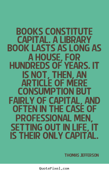 Make custom picture quotes about life - Books constitute capital. a library book lasts as long as a house,..