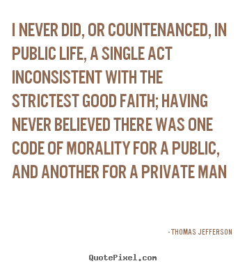 Life quotes - I never did, or countenanced, in public life, a single act inconsistent..