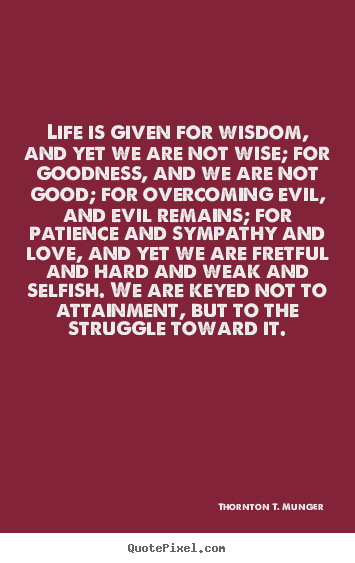 Life is given for wisdom, and yet we are not.. Thornton T. Munger  life quotes