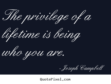 Life quotes - The privilege of a lifetime is being who you are.