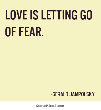 Life quotes - Love is letting go of fear.