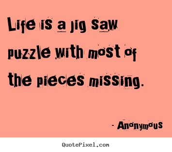 Anonymous picture quotes - Life is a jig saw puzzle with most of the pieces missing. - Life quotes