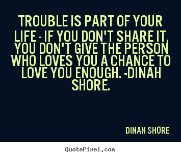 Trouble is part of your life - if you don't share.. Dinah Shore  life quote