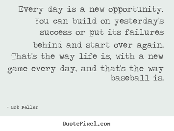 Make personalized picture quotes about life - Every day is a new opportunity. you can build on yesterday's..
