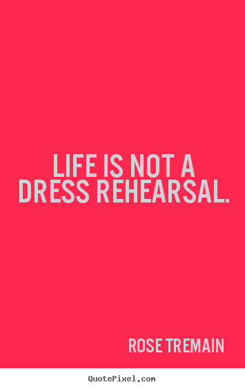 Life is not a dress rehearsal. Rose Tremain  life quotes