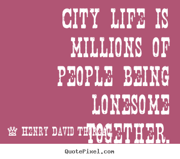 Quotes about life - City life is millions of people being lonesome together.