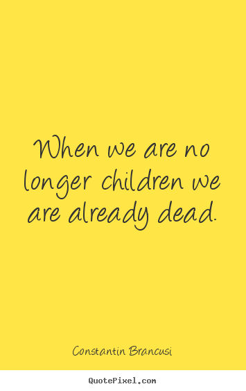 Sayings about life - When we are no longer children we are already dead.