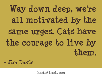 Jim Davis picture quotes - Way down deep, we're all motivated by the same urges... - Life quote