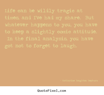 Katharine Houghton Hepburn poster quotes - Life can be wildly tragic at times, and i've had my share. but whatever.. - Life quotes