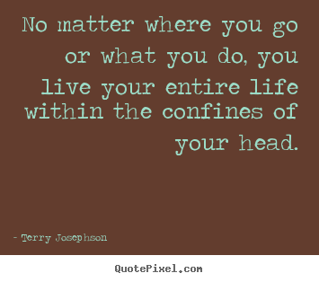Terry Josephson picture quotes - No matter where you go or what you do, you live your entire life within.. - Life quote