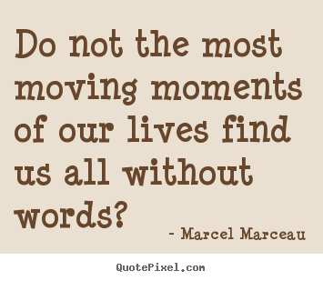 Marcel Marceau picture quotes - Do not the most moving moments of our lives find us all without words? - Life quotes