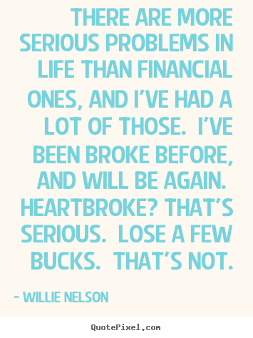 Design custom picture quote about life - There are more serious problems in life than financial ones,..