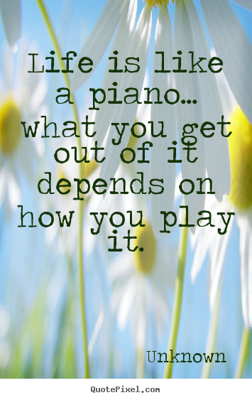 Life is like a piano... what you get out.. Unknown famous life quote