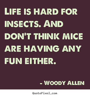 Woody Allen pictures sayings - Life is hard for insects. and don't think mice are having any.. - Life quotes