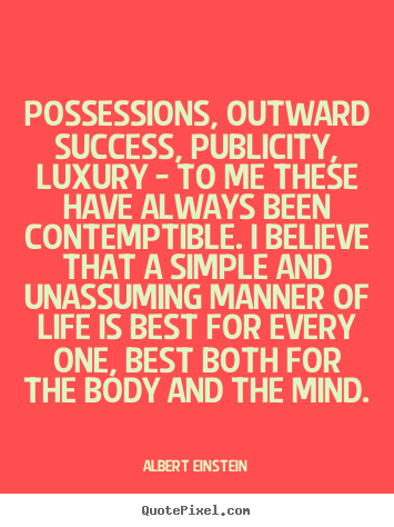 Quotes about life - Possessions, outward success, publicity, luxury - to me these have always..