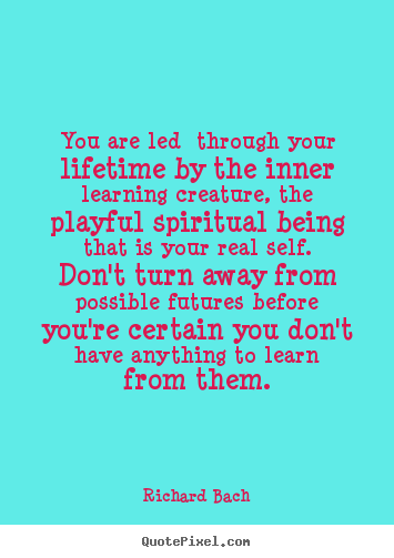 You are led through your lifetime by the inner learning creature,.. Richard Bach best life quotes