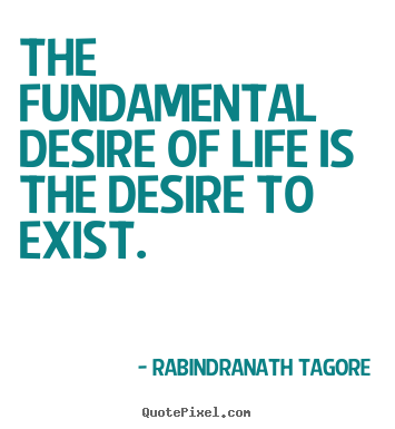 Life quotes - The fundamental desire of life is the desire to exist.