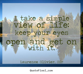 Laurence Olivier, Sir photo quotes - I take a simple view of life: keep your eyes open and get.. - Life quotes