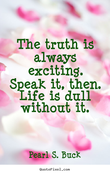 Quote about life - The truth is always exciting. speak it, then. life is dull without..