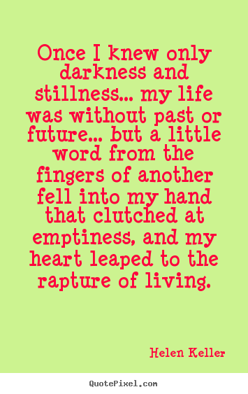 Helen Keller picture quotes - Once i knew only darkness and stillness... my life was.. - Life quotes