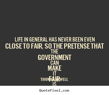 Life quotes - Life in general has never been even close to fair, so the pretense that..