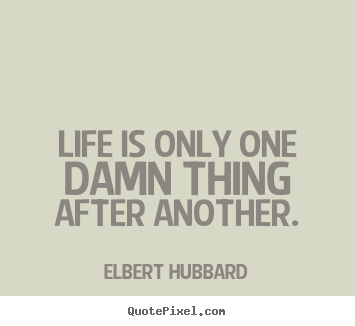 Quotes about life - Life is only one damn thing after another.
