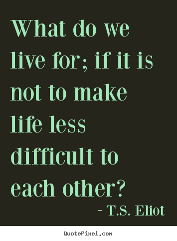 Life quotes - What do we live for; if it is not to make life less difficult to..