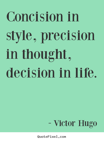 Concision in style, precision in thought, decision in life. Victor Hugo  life quotes