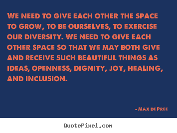 Max De Pree image quotes - We need to give each other the space to grow, to be ourselves, to exercise.. - Life quotes