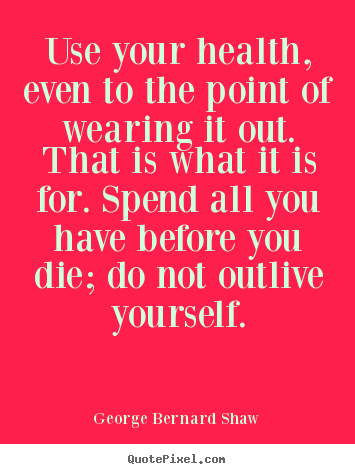 Sayings about life - Use your health, even to the point of wearing..