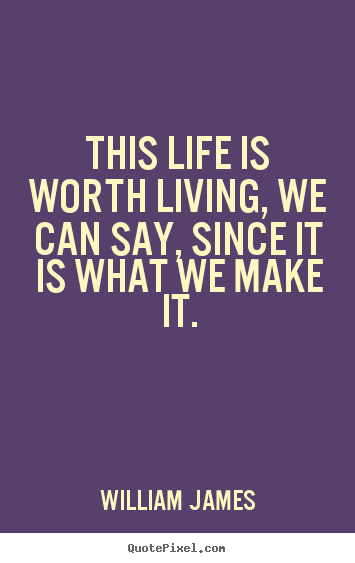 This life is worth living, we can say, since.. William James good life quotes