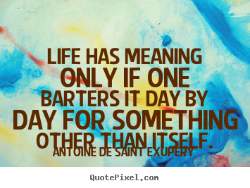Design your own image sayings about life - Life has meaning only if one barters it day by day..