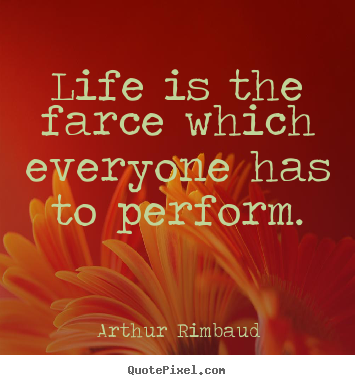 Quote about life - Life is the farce which everyone has to perform.