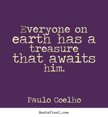 Life quote - Everyone on earth has a treasure that awaits him.