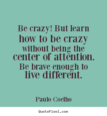 Design picture quotes about life - Be crazy! but learn how to be crazy without..
